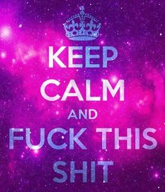 Keep calm and fuck this shit. How I feel right now :/ Keep Calm Posters, Keep Calm Quotes, Keep Calm And Love, My Love, Favorite Words, Favorite Quotes, Magic Words, How I Feel, Love Letters