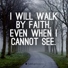 He said he will never leave you. That faith, believe he is always there. And he is. Fear no one, for you walk by faith.