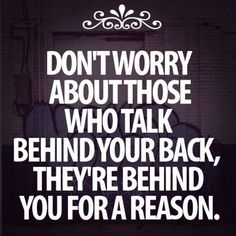 so encorage and true those people that talk behind your back are just jealous of what you capable of never listen to what they say they just...