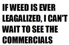 pot humor | If weed is ever legalized I can't wait to see the commercials