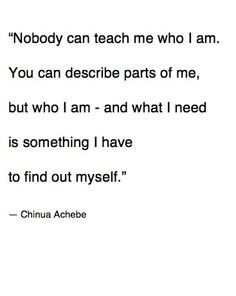 """""""Nobody can teach me who I am. You can describe parts of me, but who I am - and what I need is something I have to find out myself."""" - Chinua Achebe."""