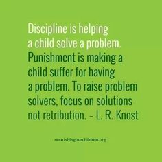 """Discipline is helping a child solve a problem. Punishment is making a child suffer for having a problem. To raise problem solvers, focus on solutions, not retribution."""