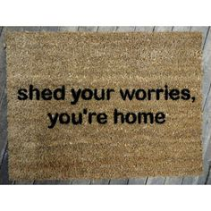 this is kind of perfection :: found the original source: http://www.etsy.com/listing/78925432/mantra-doormat-shed-your-worries-youre