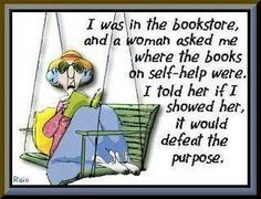 Maxine: I was in the bookstore, and a woman asked me where the books on self-help were.  I told her if I showed her, it would defeat the purpose.
