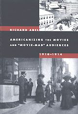 "Americanizing the Movies and ""Movie-Mad"" Audiences, 1910-1914 ~ Richard Abel ~ University of California Press ~ 2006"
