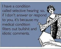 I have a condition called selective hearing so, if I don't answer or respond to you, it's because my medical condition filters out bullshit and idiotic comments.