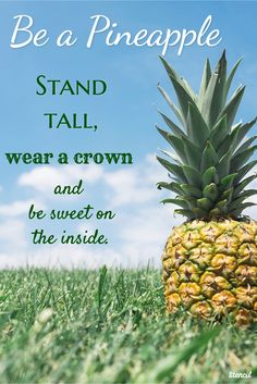 Be a Pineapple - Stand tall, wear a crown and be sweet on the inside.