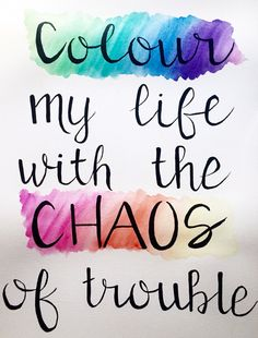 """""""Colour my life with the chaos of trouble"""" -Belle and Sebastian"""