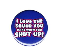 I Love The Sound You Make When You Shut Up Pinback Button Badge Pin 44mm 1.75