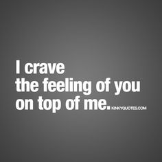 I crave the feeling of you on top of me.