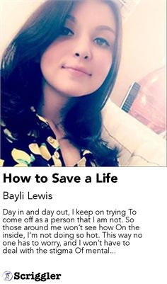How to Save a Life by Bayli Lewis https://scriggler.com/detailPost/story/54613 Day in and day out, I keep on trying To come off as a person that I am not. So those around me won't see how On the inside, I'm not doing so hot. This way no one has to worry, and I won't have to deal with the stigma Of mental...