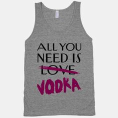 All You Need Is Vodka #love #vodka #drinking