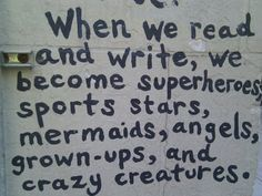 When we read and write, we become superheroes, sports stars, mermaids, angels, grown-ups, and crazy creatures.