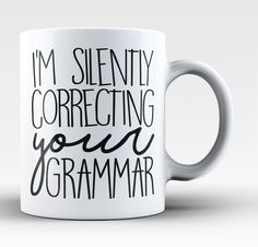 I'm Silently Correcting Your Grammar The perfect mug for any proud grammarian. Order yours today! Take advantage of our Low Flat Rate Shipping - order 2 or more and save. - Printed and Shipped from th