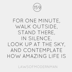 """For one minute, walk outside, stand there, in silence, look up at the sky, and contemplate how amazing life is."""