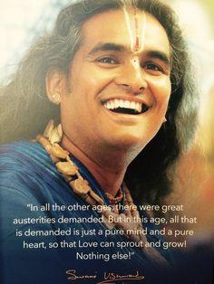 In allen anderen Zeitaltern wurden grosse Entbehrungen abverlangt. In diesem Zeitalter jedoch ist alles was verlangt wird, ein reiner Geist und ein reines Herz, so dass Liebe keimen und wachsen kann. Das ist alles ! Swami Vishwananda