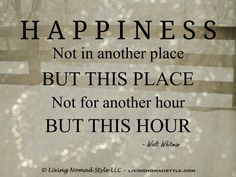 Happiness, not in another place, but this place. One Day Quotes, Happy Quotes, Great Quotes, Quotes To Live By, Life Quotes, Inspirational Quotes, Walt Whitman Quotes, Spiritual Wisdom, Learn To Love