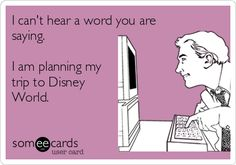 I can't hear a word you are saying. I am planning my trip to Disney World. | Confession Ecard