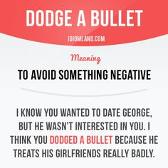 """Dodge a bullet"" means ""to avoid something negative"". Example: I know you wanted to date George, but he wasn't interested in you. I think you dodged a bullet because I heard he treats his girlfriends really. -          Learn and improve your English language with our FREE Classes. Call Karen Luceti  410-443-1163  or email kluceti@chesapeake.edu to register for classes.  Eastern Shore of Maryland.  Chesapeake College Adult Education Program. www.chesapeake.edu/esl."