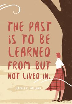 The past is to be learned from but not lived in.— Jeffrey R. Holland