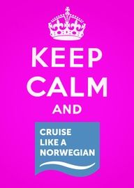 Keep Calm and Cruise Like a Norwegian!!!  Theres nothing in the world like a Norwegian Cruise.  Best of them all.