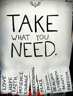 What do you need today? Love? Courage? Patience? It's yours for the taking.