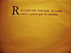 Recordar: del latín re-cordis, volver a pasar por el corazón. Eduardo Galeano