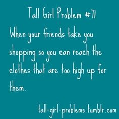 Tall Girl Problem #71 - Friends, Family... Yep. It's not just limited to clothes either. High shelves. Heck, even strangers in the store have asked me to get things off higher shelves for them.
