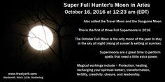 Super Full Hunter's Moon in Aries. October 16, 2016 at 12:23 am (EDT). Also called Travel Moon & Sanguine Moon. First of three Full Supemoons in 2016. The October Full Moon is   the only moon of the year to stay in the sky all night. Supermoons are a great time to perform spells that need a little extra power. Magical workings   include – Protection, healing, recharging your spiritual battery, transformation, fertility, creativity, closure, and leadership.