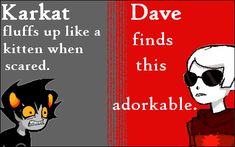"""Suggested bylittlemareep. """"Karkat fluffs up like a kitten when scared. Dave finds this adorkable."""""""