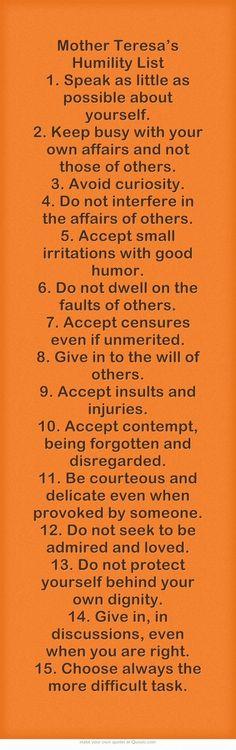 Liste d'humilité de Mère Téresa 1. Parle le moins possible de toi-même. 2. Occupe-toi de tes affaires et non de celles des autres. 3. Ne sois pas curieux. 4. N'interfère pas dans les affaires des autres. 5. Accepte les petits désagréments avec humour. 6. Ne t'attarde pas sur les erreurs des autres 7. Accepte les critiques, même non méritées 8. Soumets- toi à la volonté des autres  9. Accepte les injures et les insultes  10. Accepte d'être méprisé, oublié et négligé (...)