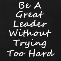 How To Be A Great Leader Without Trying Too Hard - Home Based Business Program