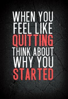 When you feel like quitting think of why you started- quotes
