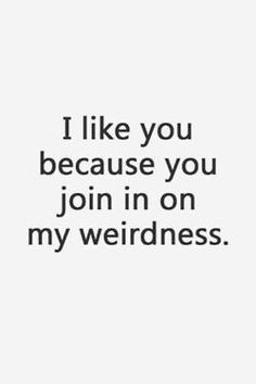 I like you because you join in on my weirdness