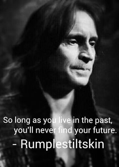 So long as you live in the past, you'll never find your future. - Rumplestiltskin