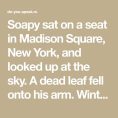 Soapy sat on a seat in Madison Square, New York, and looked up at the sky. A dead leaf fell onto his arm. Winter was coming, and Soapy knew that he must make his plans. He moved unhappily on his seat.