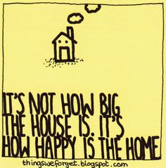 Things We Forget: 1153: It's not how big the house is, it's how happy is the home.