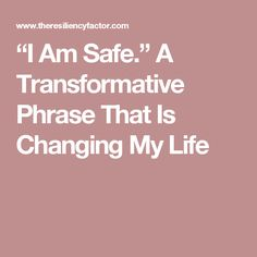 """I Am Safe."" A Transformative Phrase That Is Changing My Life"