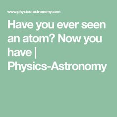 Have you ever seen an atom? Now you have | Physics-Astronomy