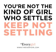 """You're not the kind of girl who settles. Keep not settling. --Joy Wilson"