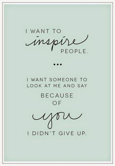 """""""I want to inspire people.  I want someone to say, """"Because of you, I didn't give up."""""""