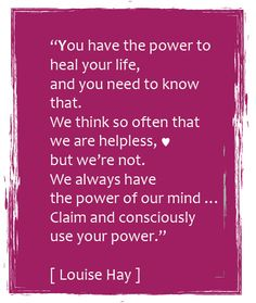"""You have the power to heal your life, and you need to know that. We think so often that we are helpless, but we are not. We always have the power of our mind... Claim and consciously use your power."" -Louise Hay"