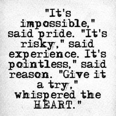 """""""it's impossible"""" said pride. """"it's risky"""" said experience. """"it's pointless"""" said reason. """"give it a try"""" whispered the heart"""