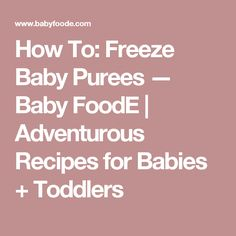 How To: Freeze Baby Purees — Baby FoodE | Adventurous Recipes for Babies + Toddlers