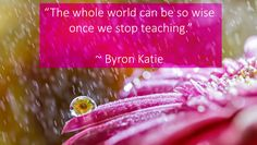 """""""The whole world can be so wise once we stop teaching."""" ~ Byron Katie"""