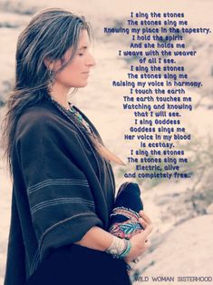 I sing the stones The stones sing me Knowing my place in the tapestry. I hold the spirit And she holds me I weave with the weaver of all I see. I sing the stones The stones sing me Raising my voice in harmony. I touch the earth The earth touches me Watchi