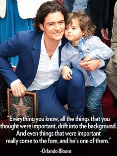 """Doting Dads: The Cutest Quotes from Hollywood's Fathers     """"Everything you know, all the things that you thought were important, drift into the background. And even things that were important really come to the fore, and he's one of them."""" – Orlando Bloom on how life changed after welcoming son Flynn, to PEOPLE"""