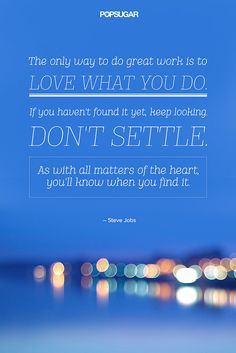 """The only way to do great work is to love what you do. If you haven't found it yet, keep looking. Don't settle. As with all matters of the heart, you'll know when you find it."" — Steve Jobs"