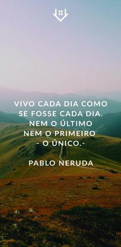 """""""Vivo cada dia como se fosse cada dia. Nem o último, nem o primeiro - o único"""" - Pablo Neruda Pablo Neruda, Carpe Diem, Vivo, Nature, Quote, Travel, Thought Of The Day, Living Alone, Wisdom"""