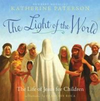 The light of the world : the life of Jesus for children / by Katherine Paterson ; illustrated by François Roca.